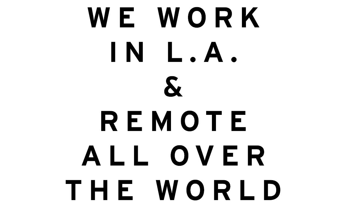 We work in Los Angeles and remote all over the world.